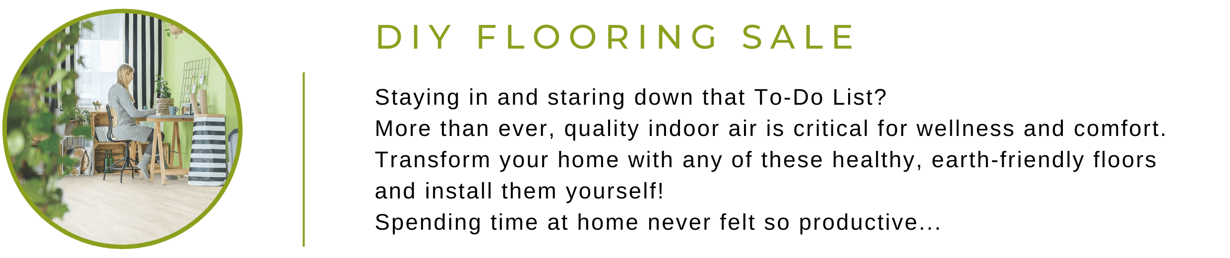 Staying in and staring down that To-Do list?  More than ever, quality indoor air is critical for wellness and comfort.  Transform your home with any of these healthy, earth-friendly floors and install them yourself!   Spending time at home never felt so productive...