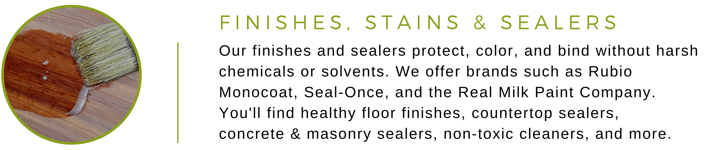 Our finishes and sealers protect, color, and bind without harsh chemicals or solvents. We offer brands such as Rubio Monocoat, Seal-Once, and the Real Milk Paint Company. You'll find healthy floor finishes, countertop sealers,  concrete & masonry sealers, non-toxic cleaners, and more