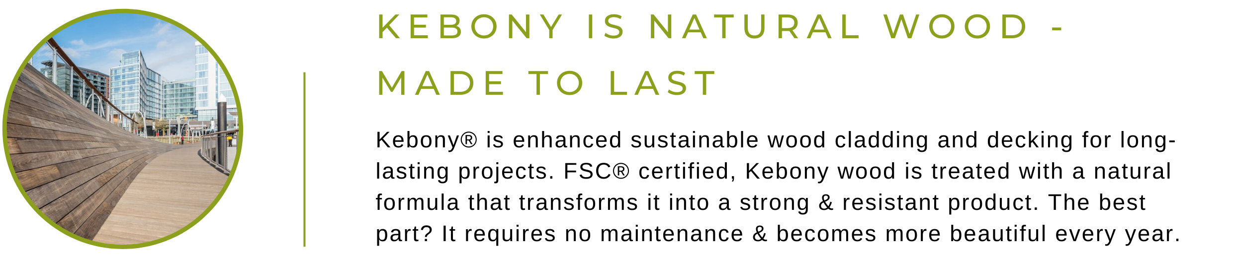 Kebony is Natural Wood, Made to Last - ebony® is enhanced sustainable wood cladding and decking for long-lasting projects. FSC® certified, Kebony wood is treated with a natural formula that transforms it into a strong & resistant product. The best part? It requires no maintenance & becomes more beautiful every year.