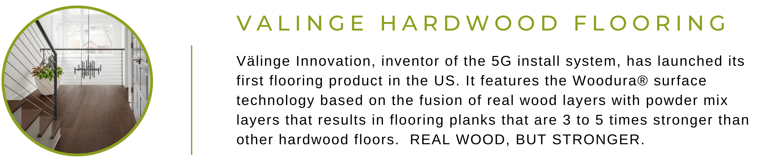 Valinge Hardwood Flooring. Valinge Innovation, inventor of the 5G install system, has launched its first flooring product in the United States. It features the Woodura surface technology based on the fusion of real wood layers with powder mix layers that results in flooring planks that are 3 to 5 times stronger than other hardwood floors. Real Wood, But Stronger.