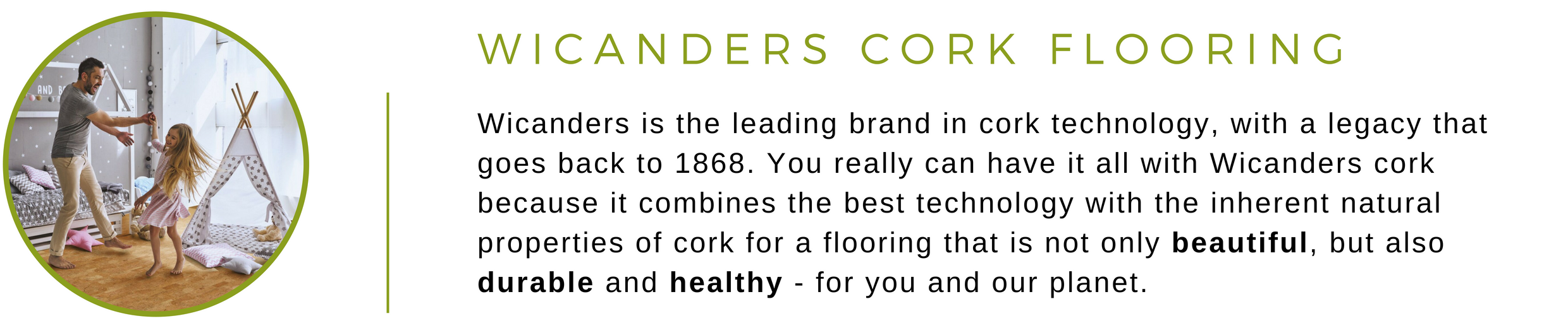 Wicanders Cork Flooring at Greenhome Solutions | Wicanders is the leading brand in cork technology, with a legacy that goes back to 1868. You really can have it all with Wicanders cork because it combines the best cork technology with the inherent natural properties of cork for a flooring that is not only beautiful, but also durable and healthy - for you and the planet.