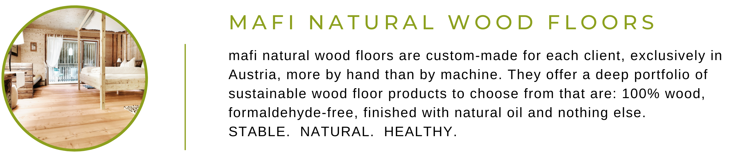 Mafi Natural Wood Floors are custom-made for each client, exclusively in Austria, more by hand than by machine. They offer a deep portfolio of sustainable wood floor products to choose from that are: 100% wood, formaldehyde-free, finished with natural oil and nothing else. STABLE.  NATURAL.  HEALTHY.